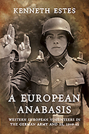 A EUROPEAN ANABASIS WESTERN EUROPEAN VOLUNTEERS IN THE GERMAN ARMY AND SS 1940-45