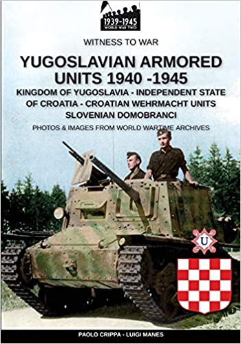YUGOSLAVIAN ARMORED UNITS 1940 - 1945: KINGDOM OF YUGOSLAVIA - INDEPENDENT STATE OF CROATIA - CROATIAN WEHRMACHT UNITS - SLOVENIAN DOMOBRANCI