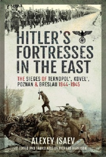 HITLER'S FORTRESSES IN THE EAST: THE SIEGES OF TEMOPOL, KOVEL AND BRESLAU, 1944 - 1945