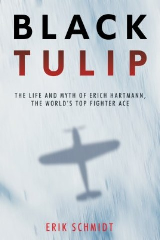 BLACK TULIP THE LIFE AND DEATH OF ERICH HARTMANN, THE WORLD'S TOP FIGHTER ACE