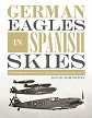 GERMAN EAGLES IN SPANISH SKIES: THE MESSERSCHMITT BF 109 IN SERVICE WITH THE LEGION CONDOR DURING THE SPANISH CIVIL WAR, 1936 - 39