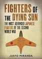 FIGHTERS OF A DYING SUN: THE MOST ADVANCED JAPANESE FIGHTERS OF THE SECOND WORLD WAR