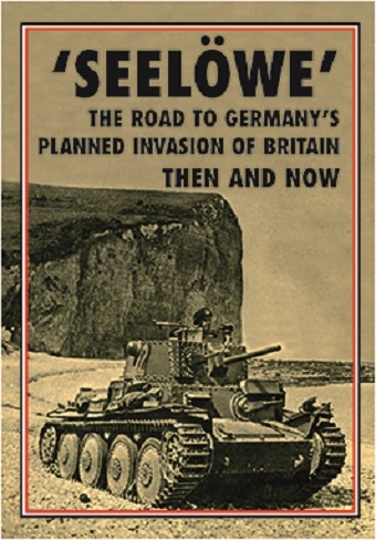 SEELOWE THE ROAD TO GERMANY'S PLANNED INVASION OF BRITAIN THEN AND NOW
