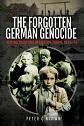 THE FORGOTTEN GERMAN GENOCIDE REVENGE CLEANSING IN EASTERN EUROPE, 1945 - 1950