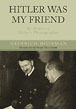 HITLER WAS MY FRIEND THE MEMOIRS OF HITLER'S PHOTOGRAPHER