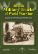 BRITISH MILITARY TRUCKS OF WORLD WAR ONE TYPES AND VARIANTS OF BRITISH-BUILT AND NON-BRITISH BUILT TRUCKS IN BRITISH ARMY, ROYAL NAVY AND ROYAL FLYING CORPS SERVICE 1914-1918