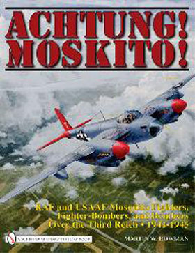 ACHTUNG MOSKITO RAF AND USAAF MOSQUITO FIGHTERS FIGHTER-BOMBERS AND BOMBERS OVER THE THIRD REICH 1941 - 1945