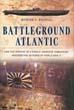 BATTLEGROUND ATLANTIC HOW THE SINKING OF A SINGLE JAPANESE SUBMARINE ASSURED THE OUTCOM OF WORLD WAR II