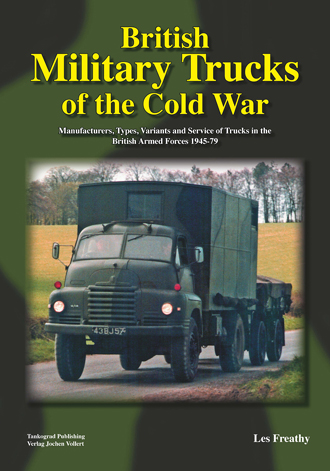 BRITISH MILITARY TRUCKS OF THE COLD WAR MANUFACTURERS, TYPES, VARIANTS AND SERVICE OF TRUCKS IN THE BRITISH ARMED FORCES 1945-79
