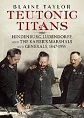 TEUTONIC TITANS: HINDENBURG, LUDENDORF, AND THE KAISER'S MARSHALS AND GENERALS, 1847 - 1955